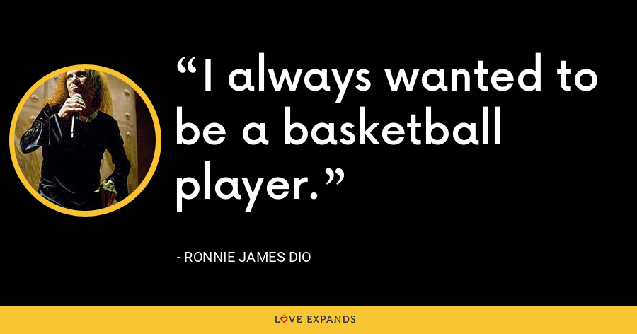 I always wanted to be a basketball player. - Ronnie James Dio