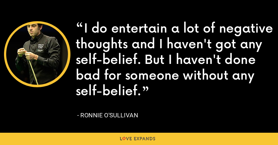 I do entertain a lot of negative thoughts and I haven't got any self-belief. But I haven't done bad for someone without any self-belief. - Ronnie O'Sullivan
