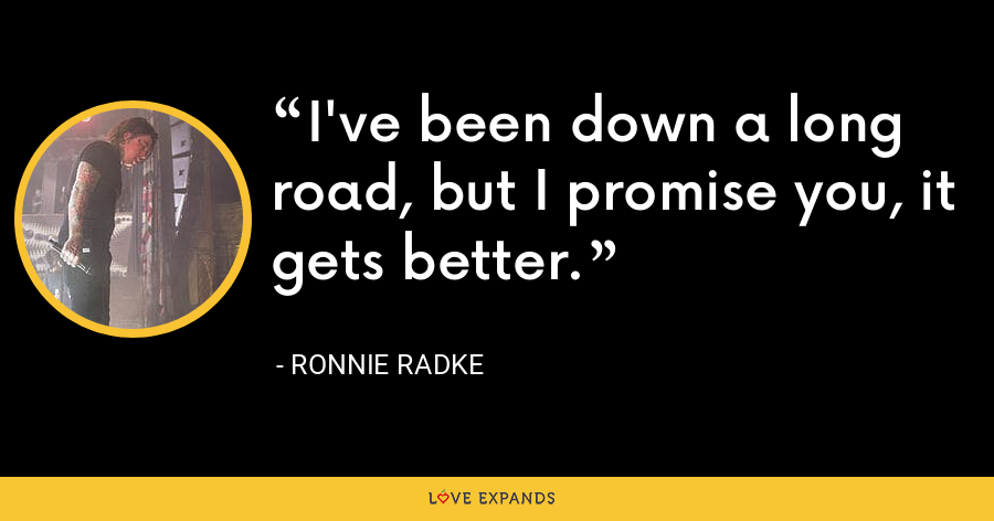 I've been down a long road, but I promise you, it gets better. - Ronnie Radke