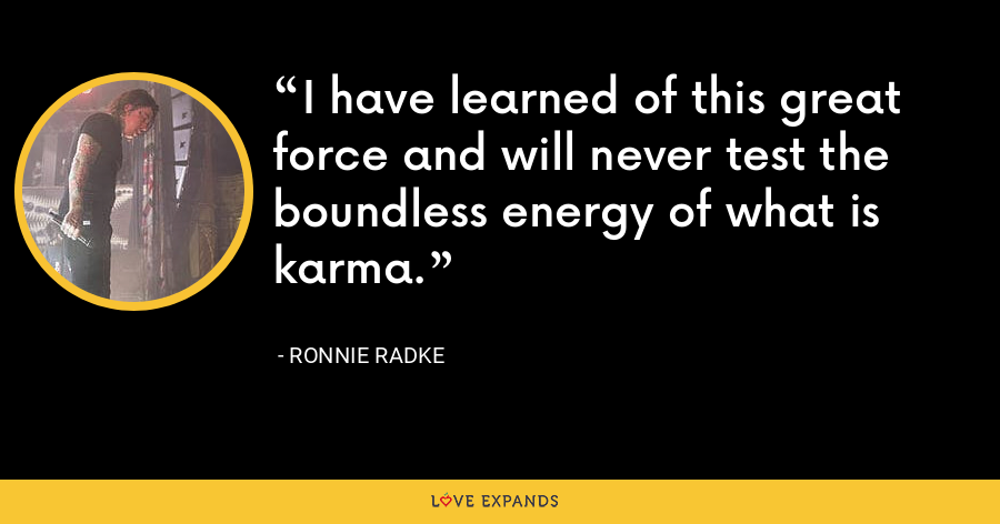 I have learned of this great force and will never test the boundless energy of what is karma. - Ronnie Radke