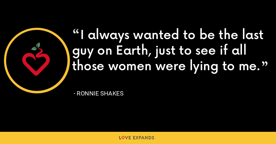 I always wanted to be the last guy on Earth, just to see if all those women were lying to me. - Ronnie Shakes