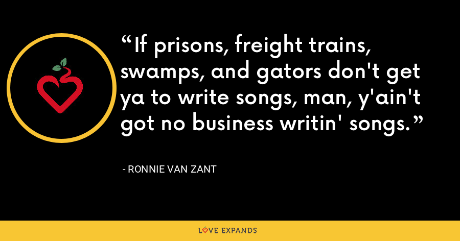 If prisons, freight trains, swamps, and gators don't get ya to write songs, man, y'ain't got no business writin' songs. - Ronnie Van Zant