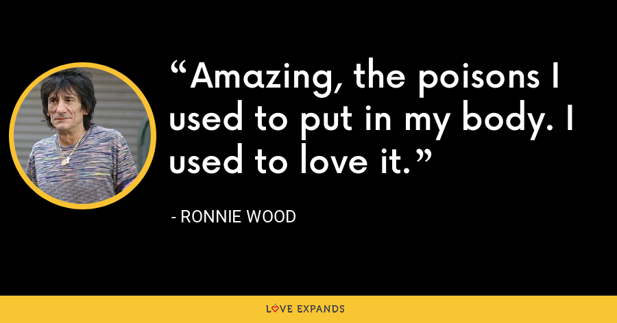 Amazing, the poisons I used to put in my body. I used to love it. - Ronnie Wood