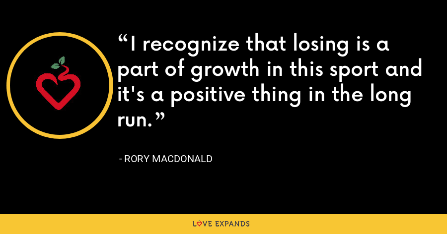 I recognize that losing is a part of growth in this sport and it's a positive thing in the long run. - Rory MacDonald