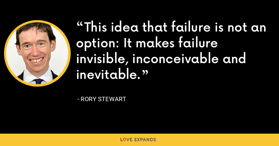 This idea that failure is not an option: It makes failure invisible, inconceivable and inevitable. - Rory Stewart
