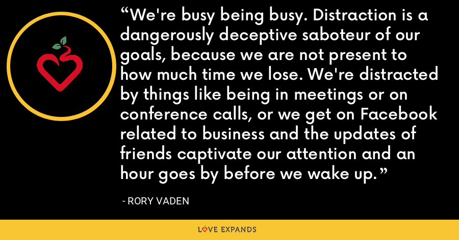We're busy being busy. Distraction is a dangerously deceptive saboteur of our goals, because we are not present to how much time we lose. We're distracted by things like being in meetings or on conference calls, or we get on Facebook related to business and the updates of friends captivate our attention and an hour goes by before we wake up. - Rory Vaden