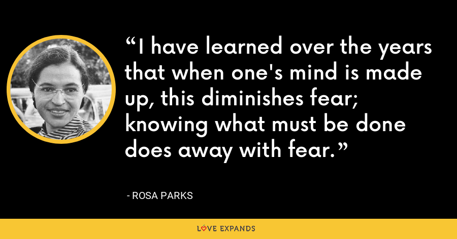 I have learned over the years that when one's mind is made up, this diminishes fear; knowing what must be done does away with fear. - Rosa Parks