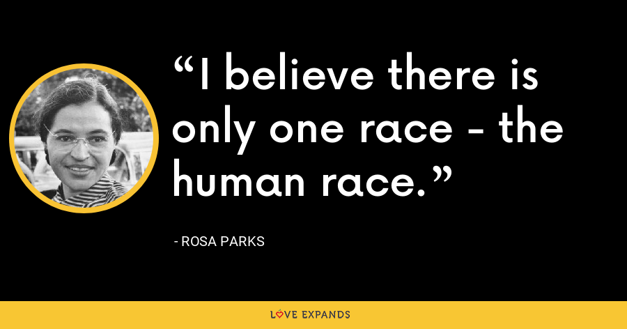 I believe there is only one race - the human race. - Rosa Parks