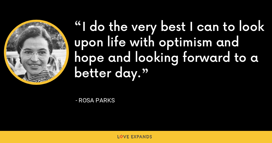 I do the very best I can to look upon life with optimism and hope and looking forward to a better day. - Rosa Parks