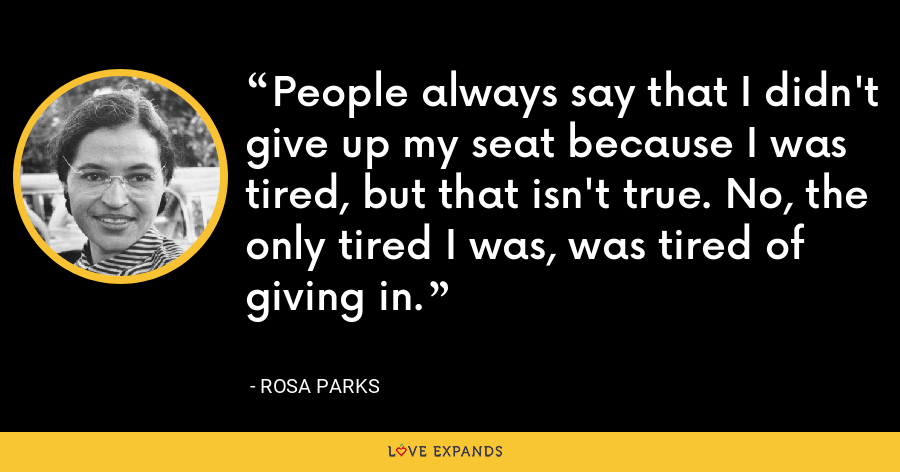 People always say that I didn't give up my seat because I was tired, but that isn't true. No, the only tired I was, was tired of giving in. - Rosa Parks