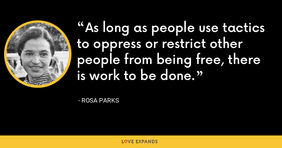 As long as people use tactics to oppress or restrict other people from being free, there is work to be done. - Rosa Parks