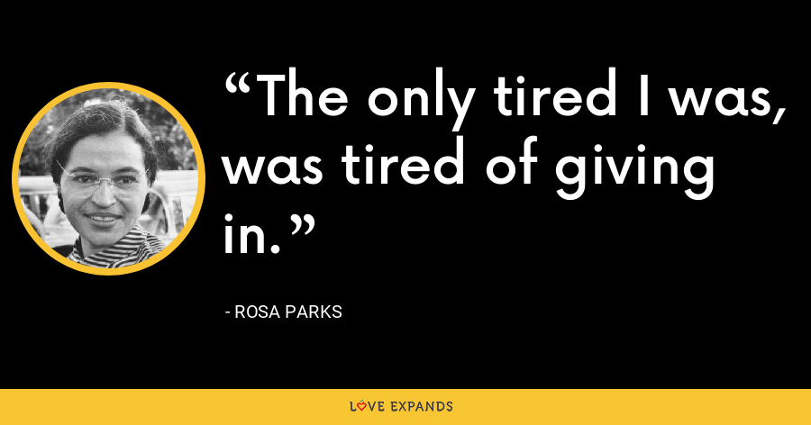 The only tired I was, was tired of giving in. - Rosa Parks
