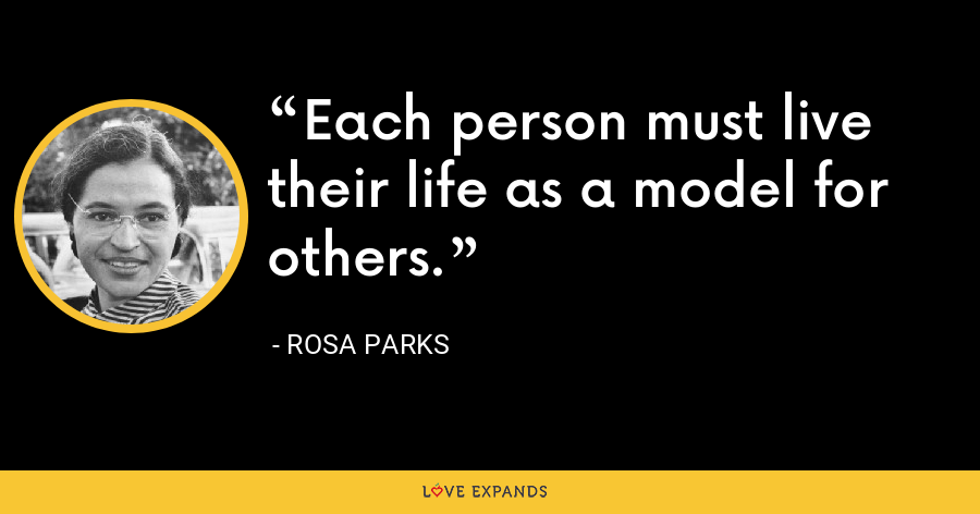 Each person must live their life as a model for others. - Rosa Parks