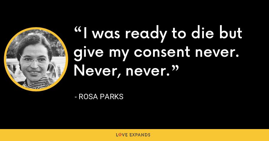 I was ready to die but give my consent never. Never, never. - Rosa Parks