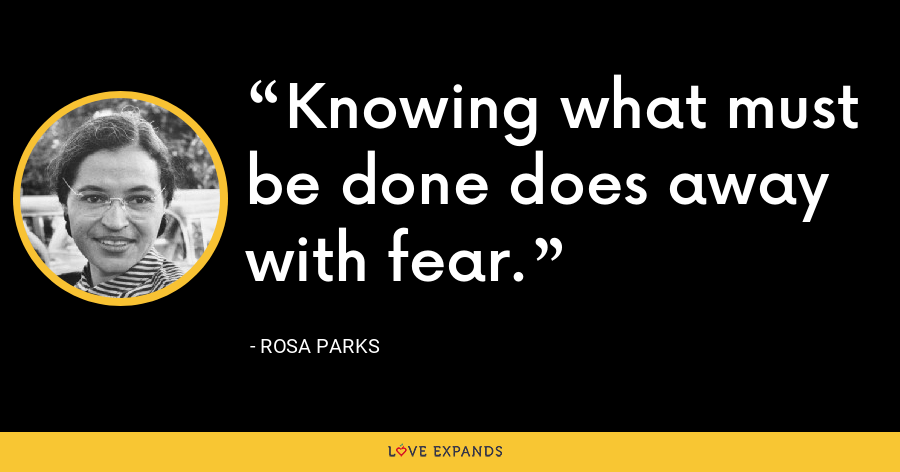 Knowing what must be done does away with fear. - Rosa Parks