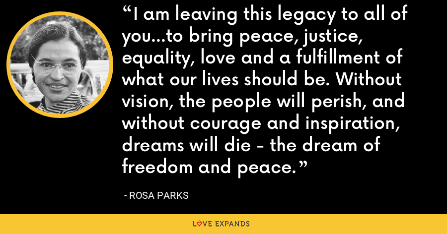I am leaving this legacy to all of you...to bring peace, justice, equality, love and a fulfillment of what our lives should be. Without vision, the people will perish, and without courage and inspiration, dreams will die - the dream of freedom and peace. - Rosa Parks