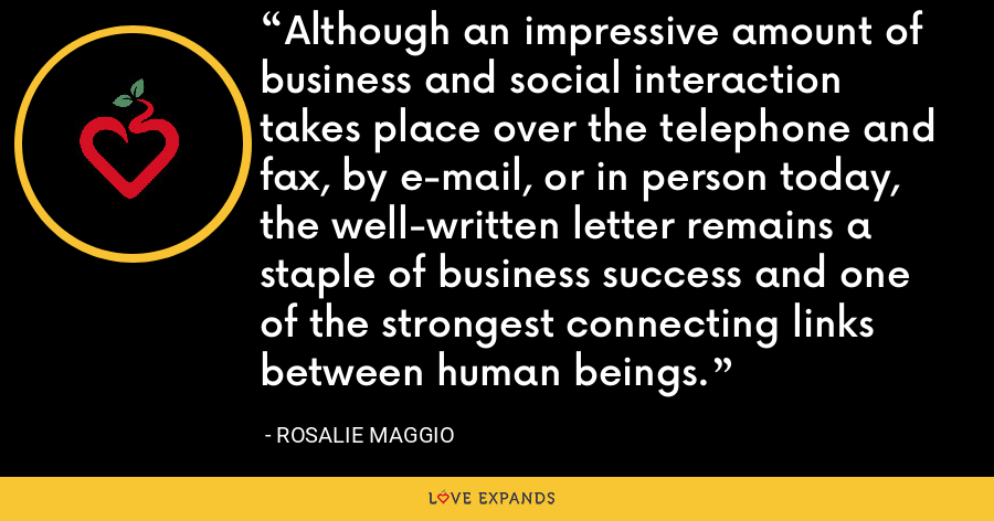Although an impressive amount of business and social interaction takes place over the telephone and fax, by e-mail, or in person today, the well-written letter remains a staple of business success and one of the strongest connecting links between human beings. - Rosalie Maggio
