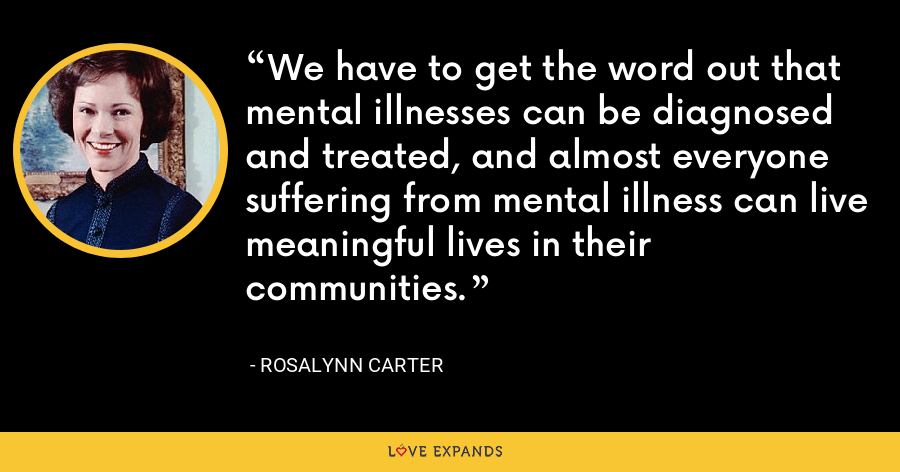 We have to get the word out that mental illnesses can be diagnosed and treated, and almost everyone suffering from mental illness can live meaningful lives in their communities. - Rosalynn Carter