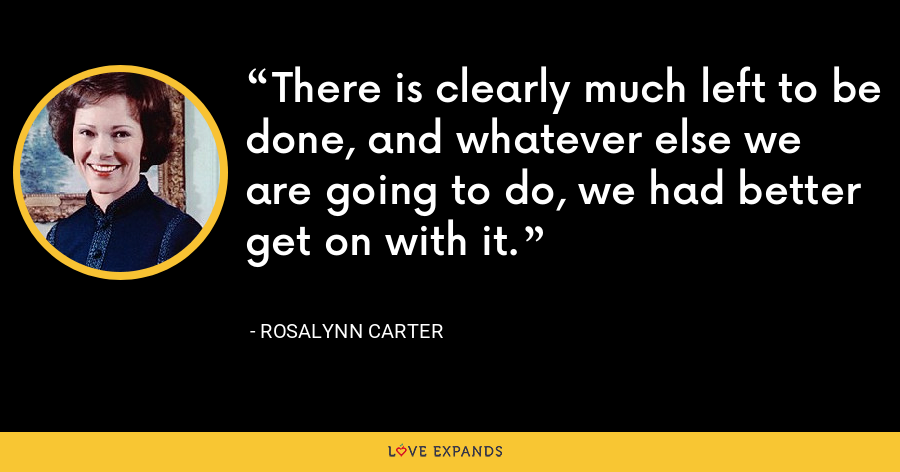 There is clearly much left to be done, and whatever else we are going to do, we had better get on with it. - Rosalynn Carter