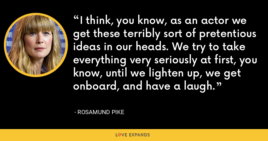 I think, you know, as an actor we get these terribly sort of pretentious ideas in our heads. We try to take everything very seriously at first, you know, until we lighten up, we get onboard, and have a laugh. - Rosamund Pike