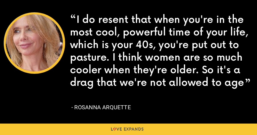 I do resent that when you're in the most cool, powerful time of your life, which is your 40s, you're put out to pasture. I think women are so much cooler when they're older. So it's a drag that we're not allowed to age - Rosanna Arquette