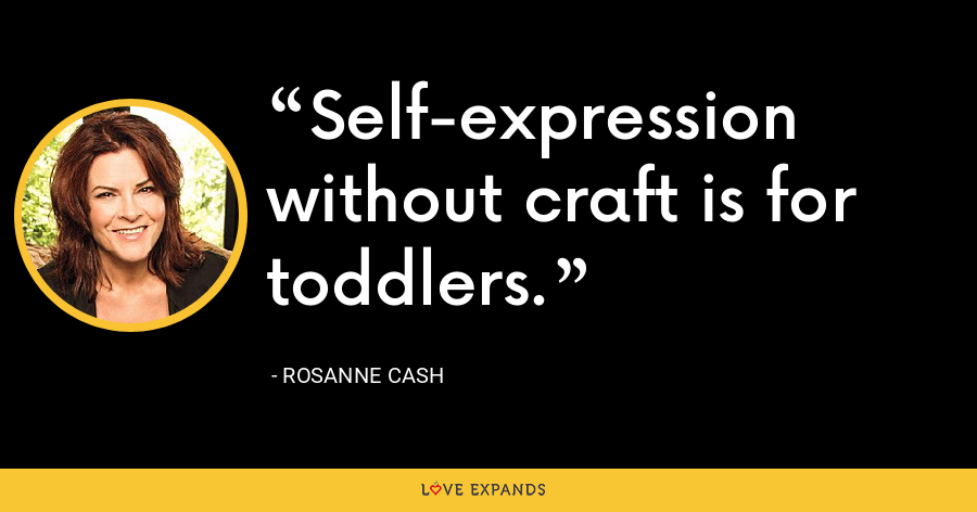 Self-expression without craft is for toddlers. - Rosanne Cash