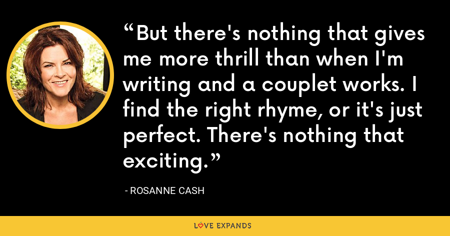 But there's nothing that gives me more thrill than when I'm writing and a couplet works. I find the right rhyme, or it's just perfect. There's nothing that exciting. - Rosanne Cash