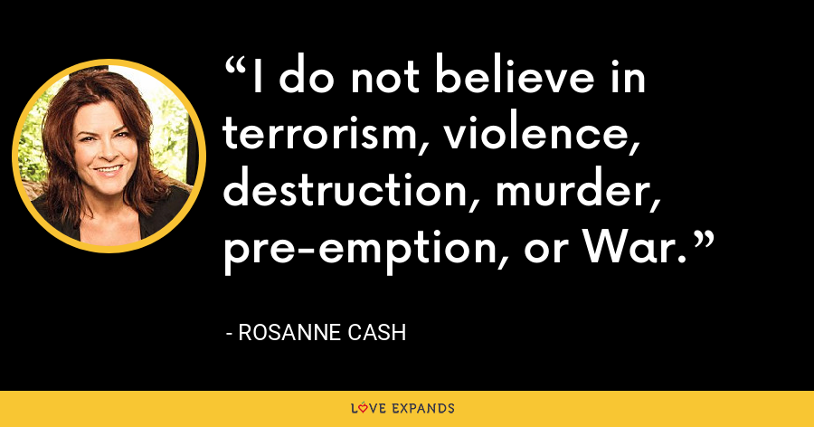 I do not believe in terrorism, violence, destruction, murder, pre-emption, or War. - Rosanne Cash