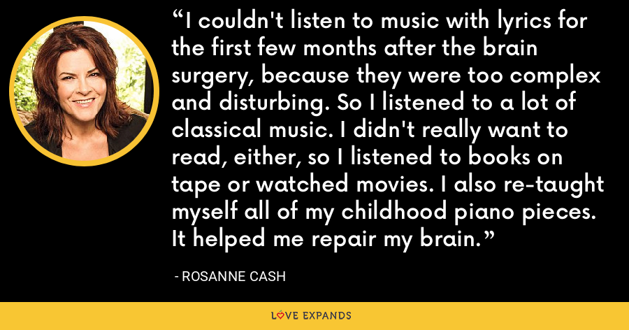 I couldn't listen to music with lyrics for the first few months after the brain surgery, because they were too complex and disturbing. So I listened to a lot of classical music. I didn't really want to read, either, so I listened to books on tape or watched movies. I also re-taught myself all of my childhood piano pieces. It helped me repair my brain. - Rosanne Cash