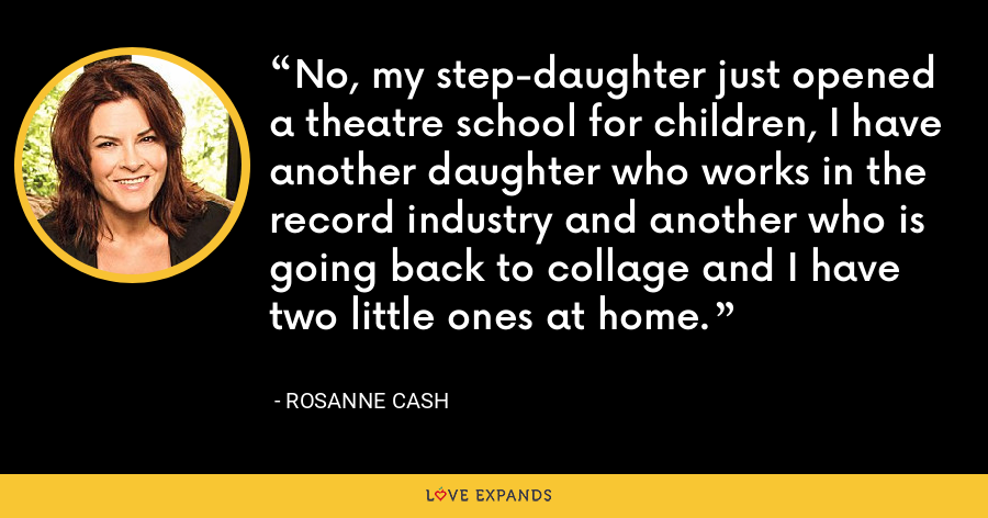 No, my step-daughter just opened a theatre school for children, I have another daughter who works in the record industry and another who is going back to collage and I have two little ones at home. - Rosanne Cash