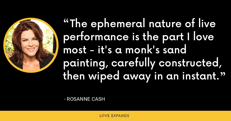 The ephemeral nature of live performance is the part I love most - it's a monk's sand painting, carefully constructed, then wiped away in an instant. - Rosanne Cash