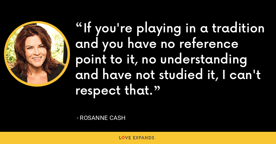 If you're playing in a tradition and you have no reference point to it, no understanding and have not studied it, I can't respect that. - Rosanne Cash