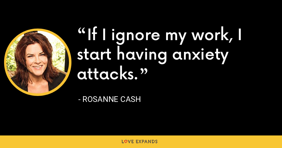 If I ignore my work, I start having anxiety attacks. - Rosanne Cash