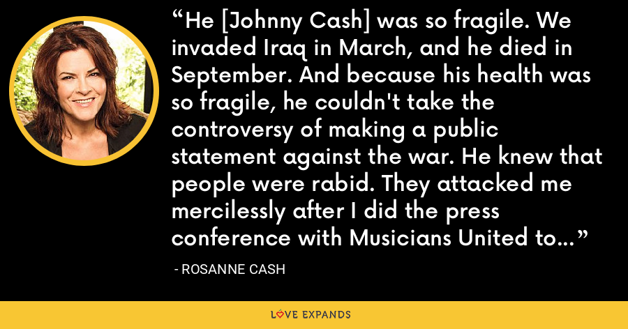 He [Johnny Cash] was so fragile. We invaded Iraq in March, and he died in September. And because his health was so fragile, he couldn't take the controversy of making a public statement against the war. He knew that people were rabid. They attacked me mercilessly after I did the press conference with Musicians United to Win Without War. He knew that he couldn't tolerate that. - Rosanne Cash