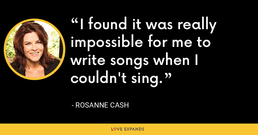 I found it was really impossible for me to write songs when I couldn't sing. - Rosanne Cash