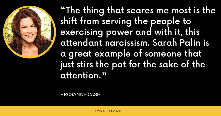 The thing that scares me most is the shift from serving the people to exercising power and with it, this attendant narcissism. Sarah Palin is a great example of someone that just stirs the pot for the sake of the attention. - Rosanne Cash