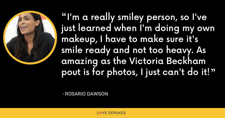I'm a really smiley person, so I've just learned when I'm doing my own makeup, I have to make sure it's smile ready and not too heavy. As amazing as the Victoria Beckham pout is for photos, I just can't do it! - Rosario Dawson