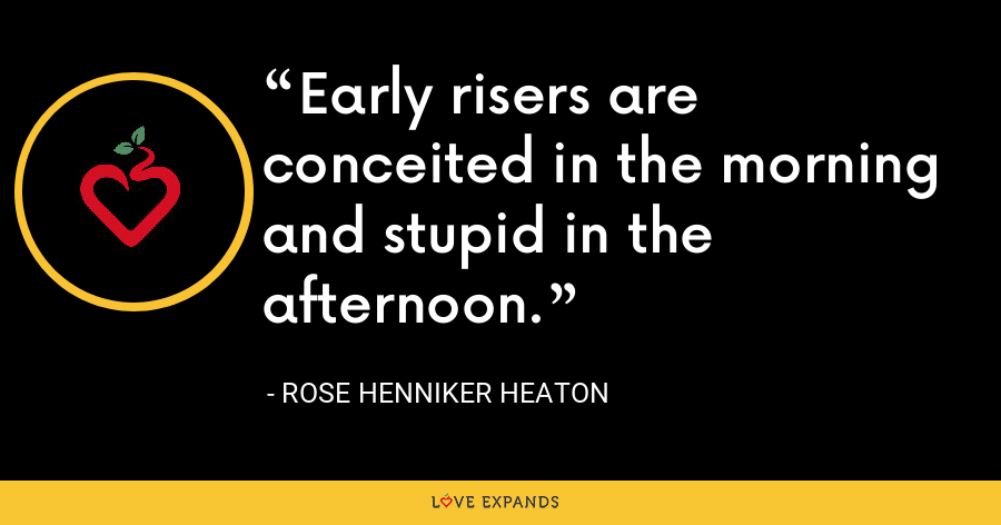 Early risers are conceited in the morning and stupid in the afternoon. - Rose Henniker Heaton