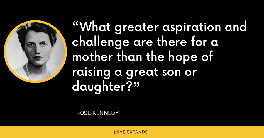 What greater aspiration and challenge are there for a mother than the hope of raising a great son or daughter? - Rose Kennedy