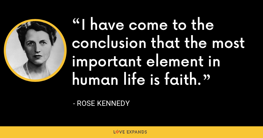 I have come to the conclusion that the most important element in human life is faith. - Rose Kennedy