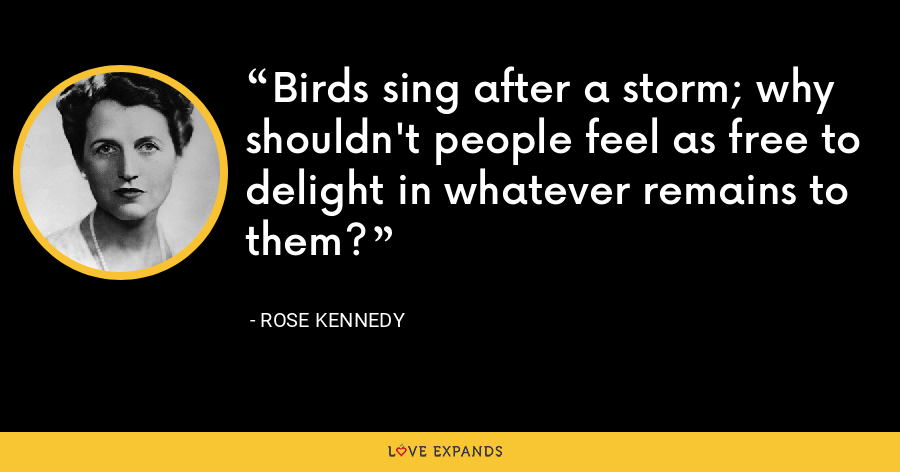 Birds sing after a storm; why shouldn't people feel as free to delight in whatever remains to them? - Rose Kennedy