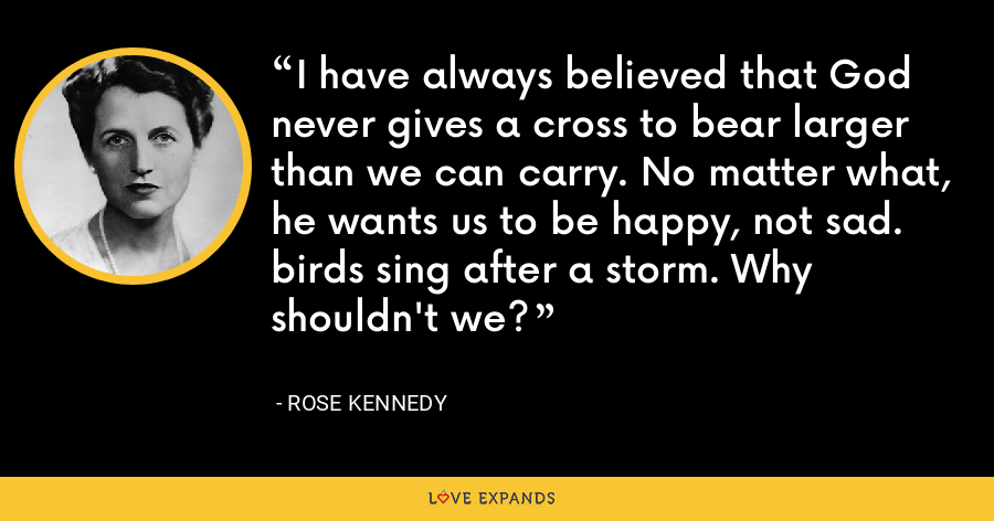 I have always believed that God never gives a cross to bear larger than we can carry. No matter what, he wants us to be happy, not sad. birds sing after a storm. Why shouldn't we? - Rose Kennedy