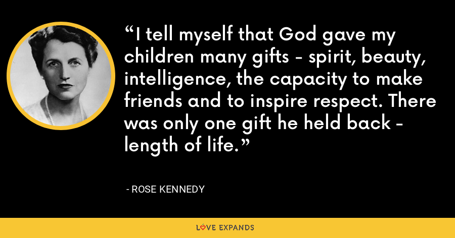 I tell myself that God gave my children many gifts - spirit, beauty, intelligence, the capacity to make friends and to inspire respect. There was only one gift he held back - length of life. - Rose Kennedy