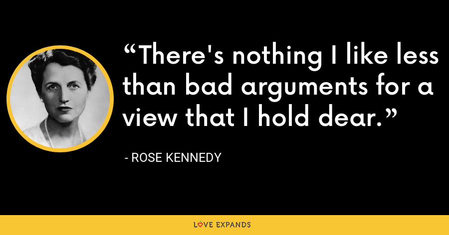 There's nothing I like less than bad arguments for a view that I hold dear. - Rose Kennedy