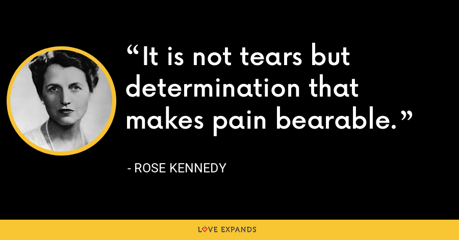 It is not tears but determination that makes pain bearable. - Rose Kennedy