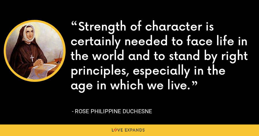 Strength of character is certainly needed to face life in the world and to stand by right principles, especially in the age in which we live. - Rose Philippine Duchesne