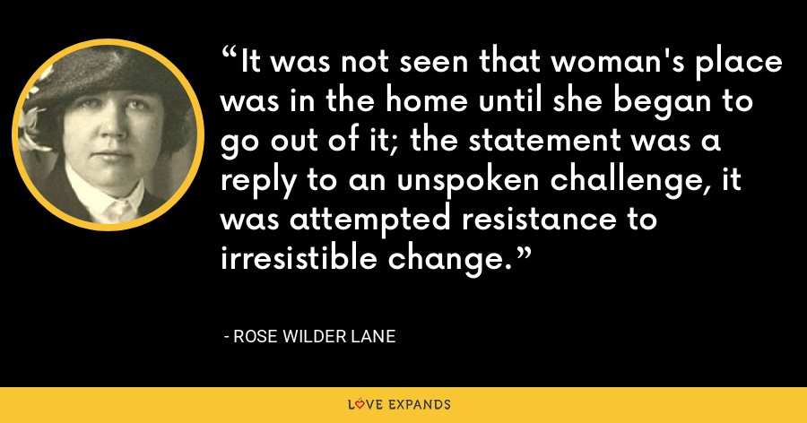 It was not seen that woman's place was in the home until she began to go out of it; the statement was a reply to an unspoken challenge, it was attempted resistance to irresistible change. - Rose Wilder Lane