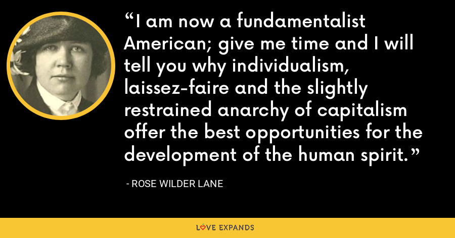 I am now a fundamentalist American; give me time and I will tell you why individualism, laissez-faire and the slightly restrained anarchy of capitalism offer the best opportunities for the development of the human spirit. - Rose Wilder Lane
