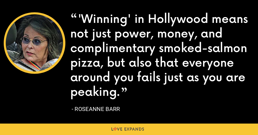 'Winning' in Hollywood means not just power, money, and complimentary smoked-salmon pizza, but also that everyone around you fails just as you are peaking. - Roseanne Barr