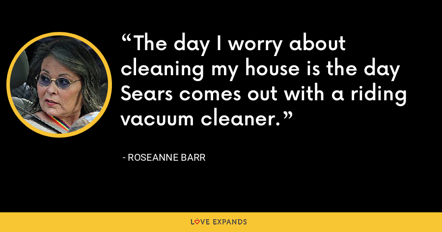 The day I worry about cleaning my house is the day Sears comes out with a riding vacuum cleaner. - Roseanne Barr